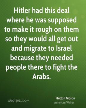 Hutton Gibson - Hitler had this deal where he was supposed to make it rough on them so they would all get out and migrate to Israel because they needed people there to fight the Arabs.
