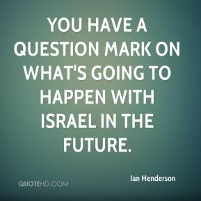 You have a question mark on what's going to happen with Israel in the future.
