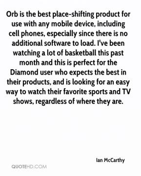 Ian McCarthy - Orb is the best place-shifting product for use with any mobile device, including cell phones, especially since there is no additional software to load. I've been watching a lot of basketball this past month and this is perfect for the Diamond user who expects the best in their products, and is looking for an easy way to watch their favorite sports and TV shows, regardless of where they are.