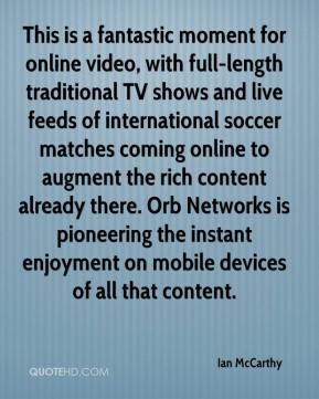 Ian McCarthy - This is a fantastic moment for online video, with full-length traditional TV shows and live feeds of international soccer matches coming online to augment the rich content already there. Orb Networks is pioneering the instant enjoyment on mobile devices of all that content.