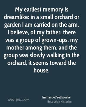 My earliest memory is dreamlike: in a small orchard or garden I am carried on the arm, I believe, of my father; there was a group of grown-ups, my mother among them, and the group was slowly walking in the orchard, it seems toward the house.