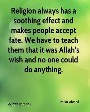 Imtiaz Ahmed - Religion always has a soothing effect and makes people accept fate. We have to teach them that it was Allah's wish and no one could do anything.