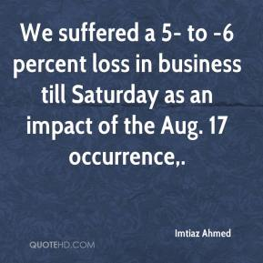 Imtiaz Ahmed - We suffered a 5- to -6 percent loss in business till Saturday as an impact of the Aug. 17 occurrence.