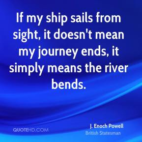 J. Enoch Powell - If my ship sails from sight, it doesn't mean my journey ends, it simply means the river bends.