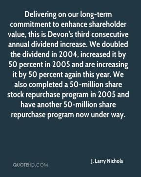 J. Larry Nichols - Delivering on our long-term commitment to enhance shareholder value, this is Devon's third consecutive annual dividend increase. We doubled the dividend in 2004, increased it by 50 percent in 2005 and are increasing it by 50 percent again this year. We also completed a 50-million share stock repurchase program in 2005 and have another 50-million share repurchase program now under way.