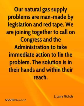 J. Larry Nichols - Our natural gas supply problems are man-made by legislation and red tape. We are joining together to call on Congress and the Administration to take immediate action to fix the problem. The solution is in their hands and within their reach.