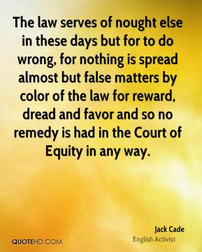 Jack Cade - The law serves of nought else in these days but for to do wrong, for nothing is spread almost but false matters by color of the law for reward, dread and favor and so no remedy is had in the Court of Equity in any way.