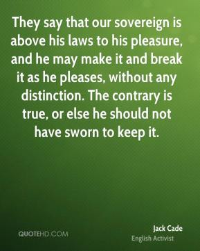 They say that our sovereign is above his laws to his pleasure, and he may make it and break it as he pleases, without any distinction. The contrary is true, or else he should not have sworn to keep it.