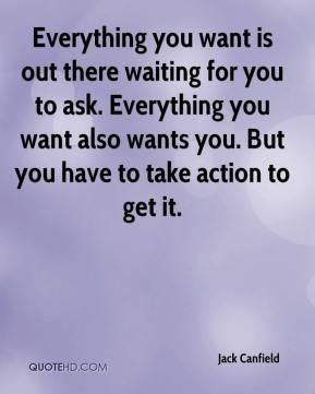 Jack Canfield - Everything you want is out there waiting for you to ask. Everything you want also wants you. But you have to take action to get it.