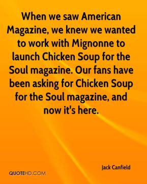 Jack Canfield - When we saw American Magazine, we knew we wanted to work with Mignonne to launch Chicken Soup for the Soul magazine. Our fans have been asking for Chicken Soup for the Soul magazine, and now it's here.