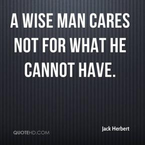 Jack Herbert - A wise man cares not for what he cannot have.