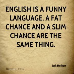 Jack Herbert - English is a funny language. A fat chance and a slim chance are the same thing.