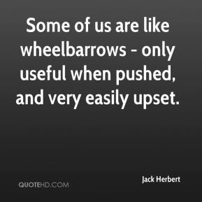 Jack Herbert - Some of us are like wheelbarrows - only useful when pushed, and very easily upset.