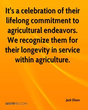 Jack Olsen - It's a celebration of their lifelong commitment to agricultural endeavors. We recognize them for their longevity in service within agriculture.