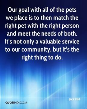 Our goal with all of the pets we place is to then match the right pet with the right person and meet the needs of both. It's not only a valuable service to our community, but it's the right thing to do.
