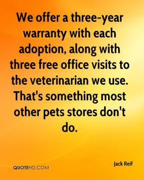 Jack Reif - We offer a three-year warranty with each adoption, along with three free office visits to the veterinarian we use. That's something most other pets stores don't do.
