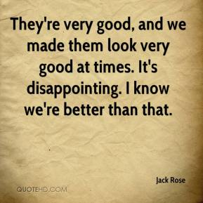 Jack Rose - They're very good, and we made them look very good at times. It's disappointing. I know we're better than that.