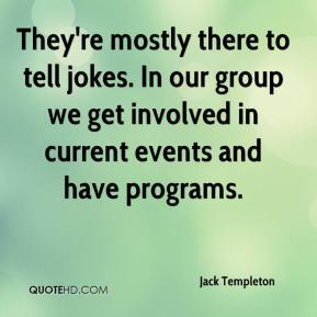 Jack Templeton - They're mostly there to tell jokes. In our group we get involved in current events and have programs.