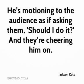 Jackson Katz - He's motioning to the audience as if asking them, 'Should I do it?' And they're cheering him on.