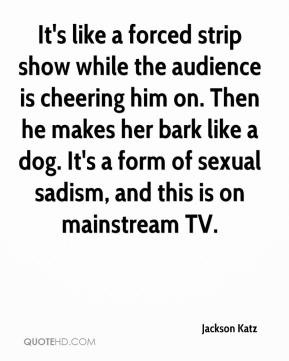 Jackson Katz - It's like a forced strip show while the audience is cheering him on. Then he makes her bark like a dog. It's a form of sexual sadism, and this is on mainstream TV.