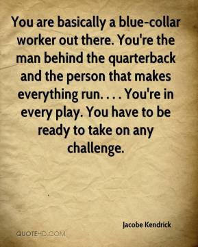Jacobe Kendrick - You are basically a blue-collar worker out there. You're the man behind the quarterback and the person that makes everything run. . . . You're in every play. You have to be ready to take on any challenge.