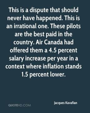 Jacques Kavafian - This is a dispute that should never have happened. This is an irrational one. These pilots are the best paid in the country. Air Canada had offered them a 4.5 percent salary increase per year in a context where inflation stands 1.5 percent lower.