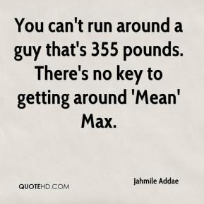 Jahmile Addae - You can't run around a guy that's 355 pounds. There's no key to getting around 'Mean' Max.