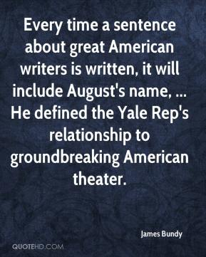 James Bundy - Every time a sentence about great American writers is written, it will include August's name, ... He defined the Yale Rep's relationship to groundbreaking American theater.