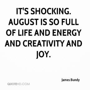 James Bundy - It's shocking. August is so full of life and energy and creativity and joy.
