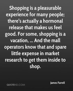 James Farrell - Shopping is a pleasurable experience for many people; there's actually a hormonal release that makes us feel good. For some, shopping is a vacation, ... And the mall operators know that and spare little expense in market research to get them inside to shop.