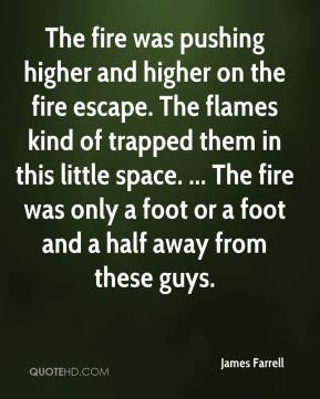 James Farrell - The fire was pushing higher and higher on the fire escape. The flames kind of trapped them in this little space. ... The fire was only a foot or a foot and a half away from these guys.