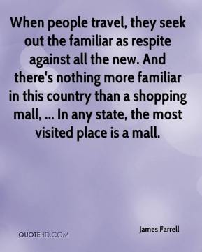 James Farrell - When people travel, they seek out the familiar as respite against all the new. And there's nothing more familiar in this country than a shopping mall, ... In any state, the most visited place is a mall.