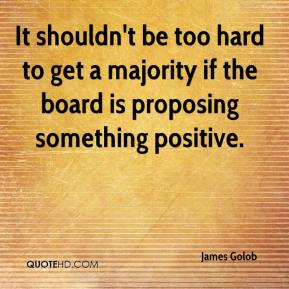 James Golob - It shouldn't be too hard to get a majority if the board is proposing something positive.