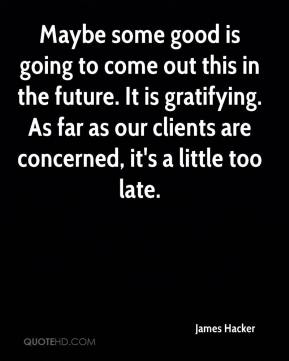 James Hacker - Maybe some good is going to come out this in the future. It is gratifying. As far as our clients are concerned, it's a little too late.