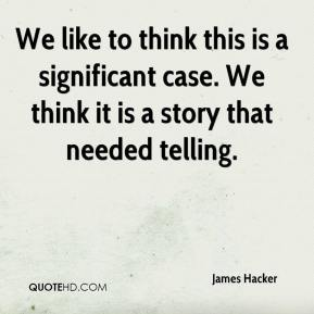 James Hacker - We like to think this is a significant case. We think it is a story that needed telling.