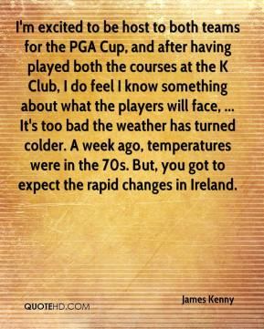 James Kenny - I'm excited to be host to both teams for the PGA Cup, and after having played both the courses at the K Club, I do feel I know something about what the players will face, ... It's too bad the weather has turned colder. A week ago, temperatures were in the 70s. But, you got to expect the rapid changes in Ireland.