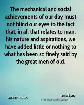 James Loeb - The mechanical and social achievements of our day must not blind our eyes to the fact that, in all that relates to man, his nature and aspirations, we have added little or nothing to what has been so finely said by the great men of old.