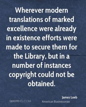 James Loeb - Wherever modern translations of marked excellence were already in existence efforts were made to secure them for the Library, but in a number of instances copyright could not be obtained.