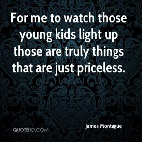 James Montague - For me to watch those young kids light up those are truly things that are just priceless.