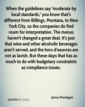 James Montague - When the guidelines say 'moderate by local standards,' you know that's different from Billings, Montana, to New York City, so the companies do find room for interpretation. The menus haven't changed a great deal. It's just that wine and other alcoholic beverages aren't served, and the hors d'oeuvres are not as lavish. But these days that has as much to do with budgetary constraints as compliance issues.
