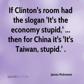 James Mulvenon - If Clinton's room had the slogan 'It's the economy stupid,' ... then for China it's 'It's Taiwan, stupid.' .