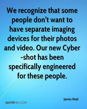 James Neal - We recognize that some people don't want to have separate imaging devices for their photos and video. Our new Cyber-shot has been specifically engineered for these people.