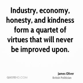 James Oliver - Industry, economy, honesty, and kindness form a quartet of virtues that will never be improved upon.