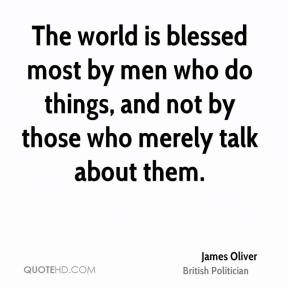The world is blessed most by men who do things, and not by those who merely talk about them.