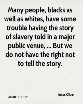 Many people, blacks as well as whites, have some trouble having the story of slavery told in a major public venue, ... But we do not have the right not to tell the story.