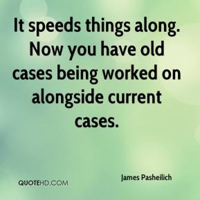It speeds things along. Now you have old cases being worked on alongside current cases.