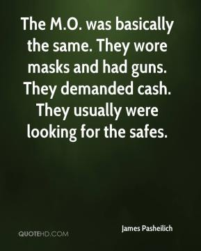 James Pasheilich - The M.O. was basically the same. They wore masks and had guns. They demanded cash. They usually were looking for the safes.