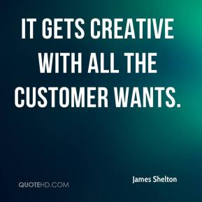 James Shelton - It gets creative with all the customer wants.