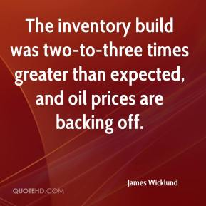 James Wicklund - The inventory build was two-to-three times greater than expected, and oil prices are backing off.