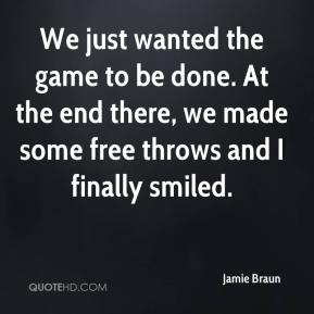 Jamie Braun - We just wanted the game to be done. At the end there, we made some free throws and I finally smiled.